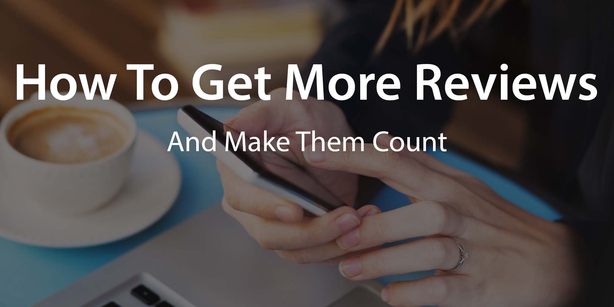 how to get more customer reviews - and make them count